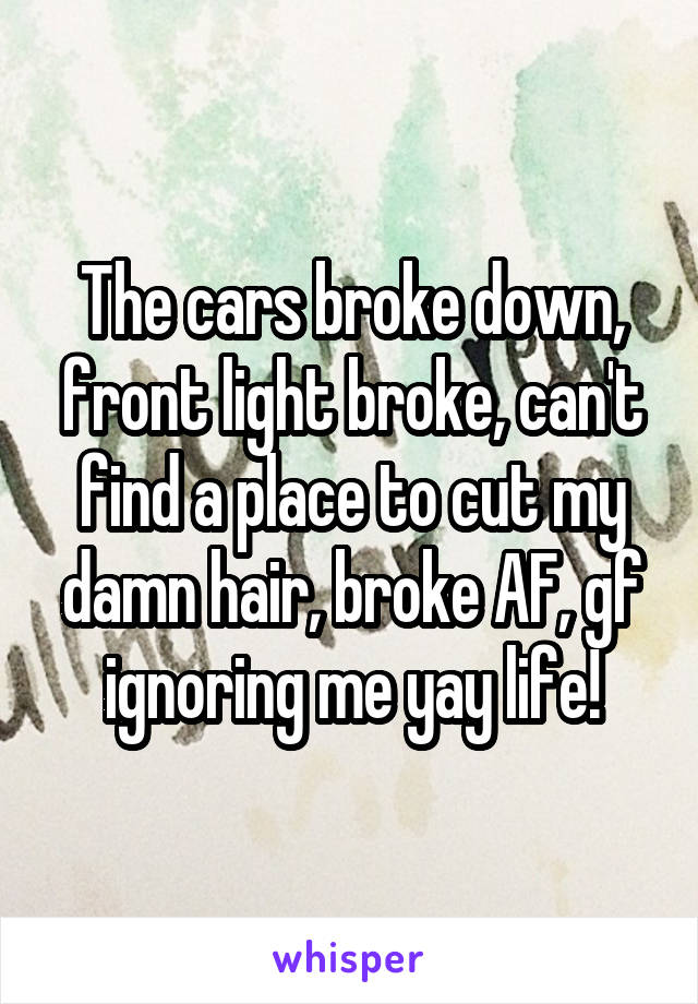 The cars broke down, front light broke, can't find a place to cut my damn hair, broke AF, gf ignoring me yay life!