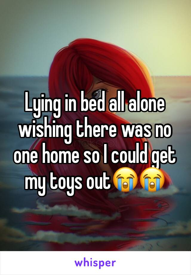 Lying in bed all alone wishing there was no one home so I could get my toys out😭😭