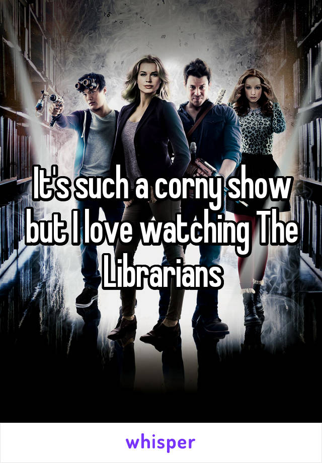 It's such a corny show but I love watching The Librarians