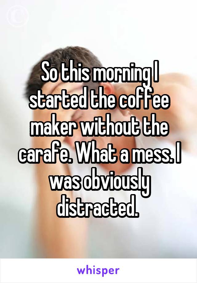 So this morning I started the coffee maker without the carafe. What a mess. I was obviously distracted.
