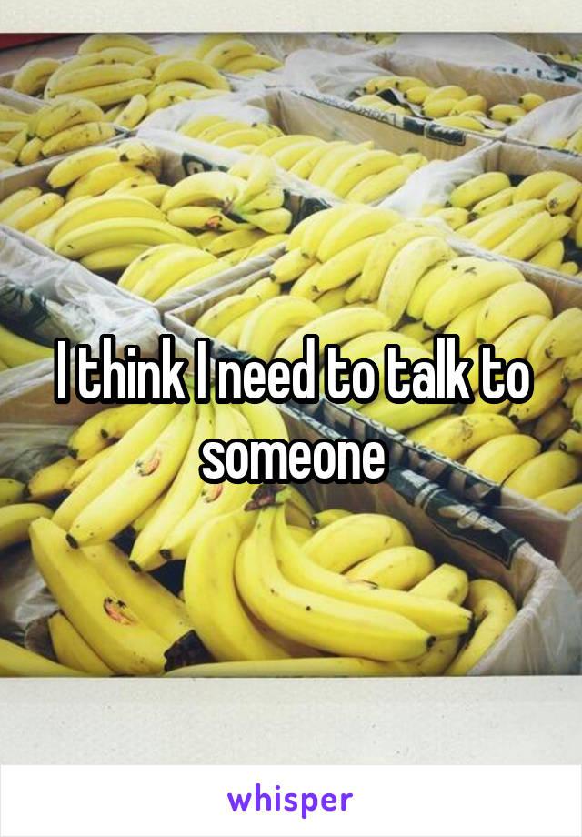 I think I need to talk to someone