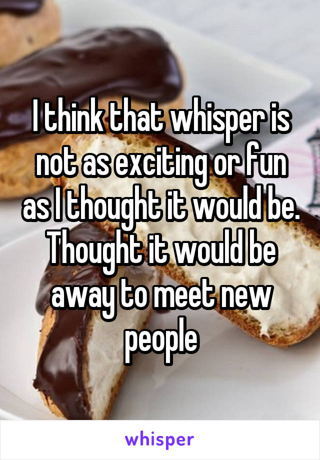 I think that whisper is not as exciting or fun as I thought it would be. Thought it would be away to meet new people