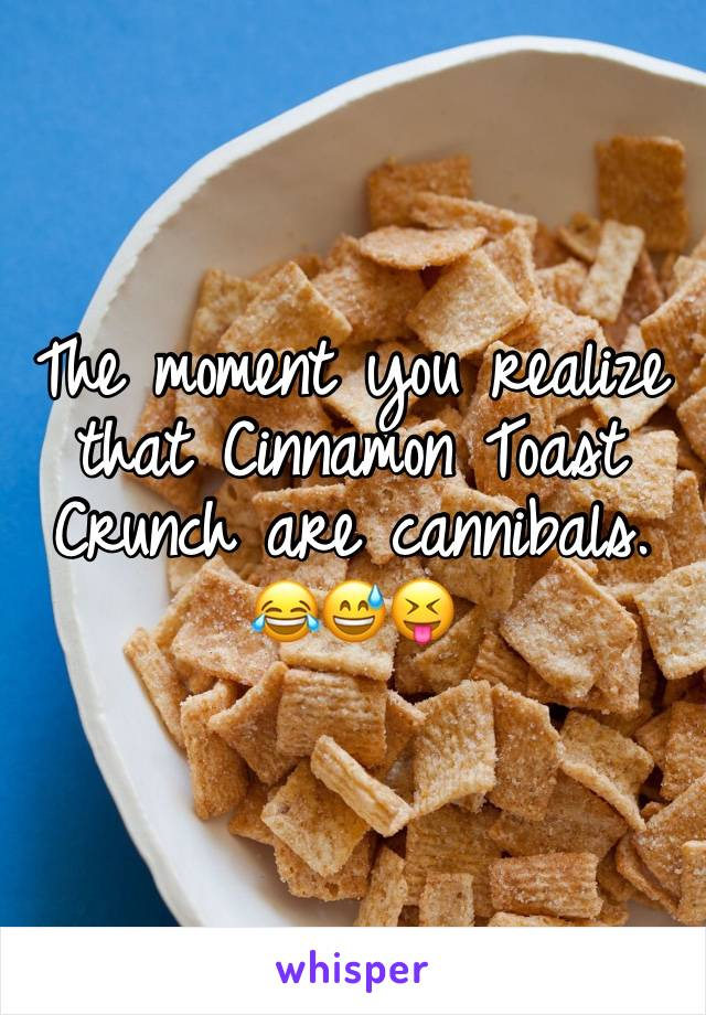 The moment you realize that Cinnamon Toast Crunch are cannibals.  😂😅😝