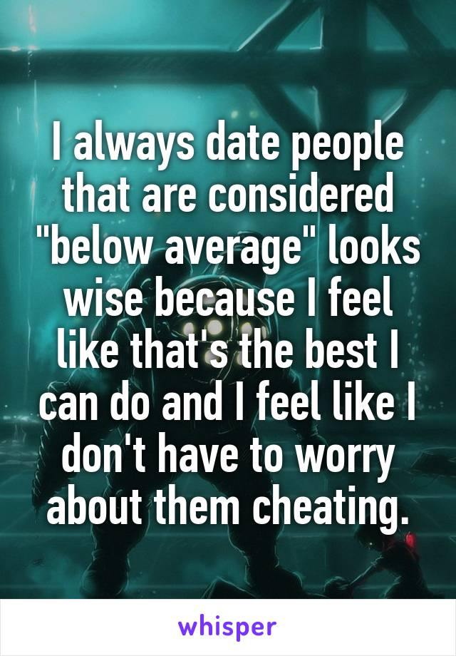 "I always date people that are considered ""below average"" looks wise because I feel like that's the best I can do and I feel like I don't have to worry about them cheating."