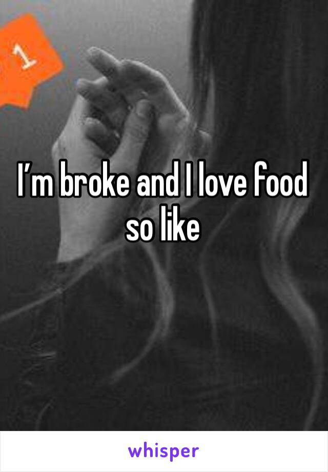 I'm broke and I love food so like