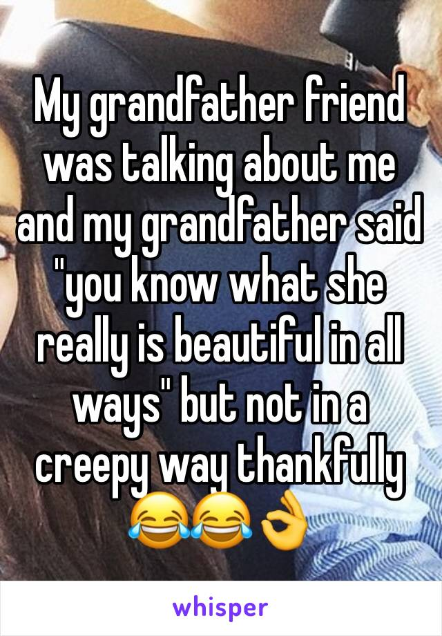 "My grandfather friend was talking about me and my grandfather said ""you know what she really is beautiful in all ways"" but not in a creepy way thankfully 😂😂👌"