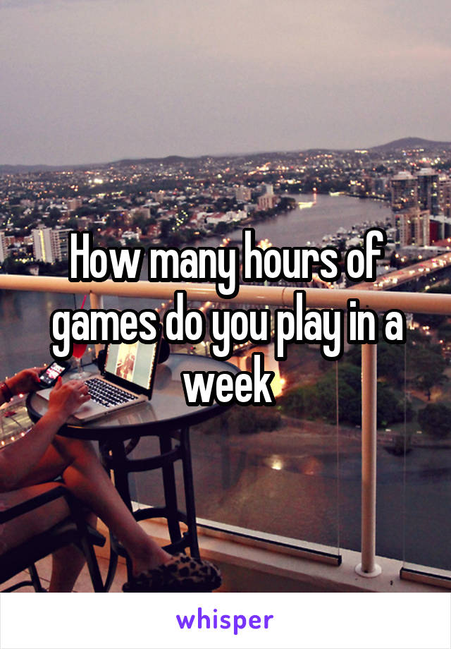 How many hours of games do you play in a week