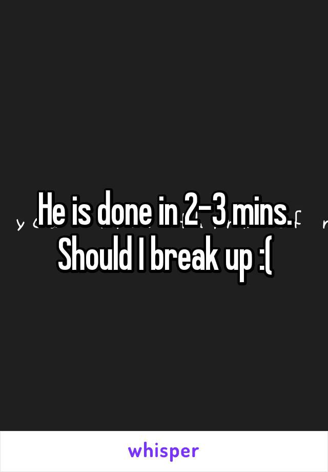 He is done in 2-3 mins. Should I break up :(