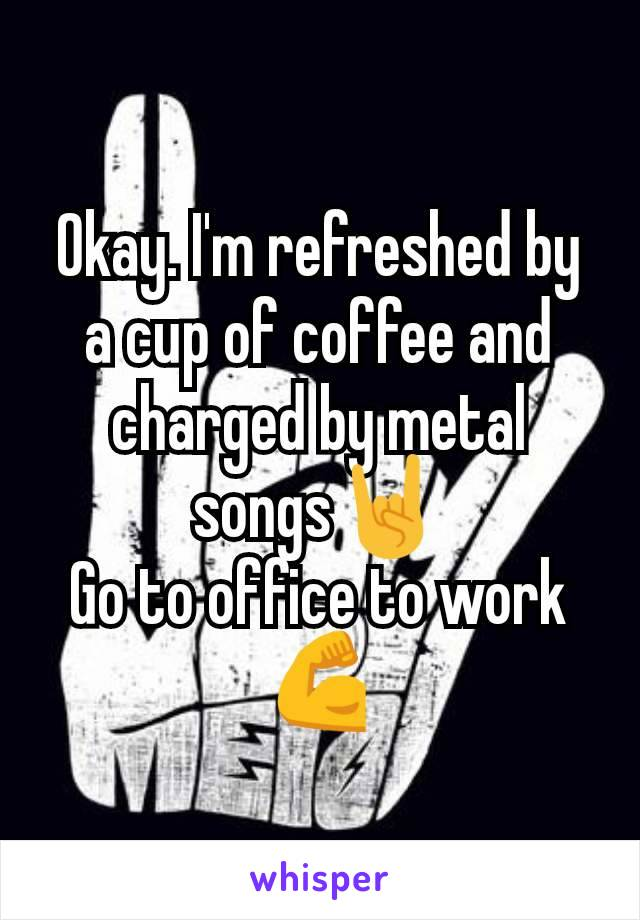 Okay. I'm refreshed by a cup of coffee and charged by metal songs🤘 Go to office to work💪