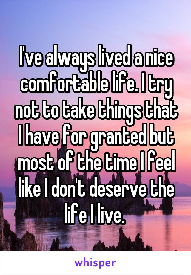I've always lived a nice comfortable life. I try not to take things that I have for granted but most of the time I feel like I don't deserve the life I live.