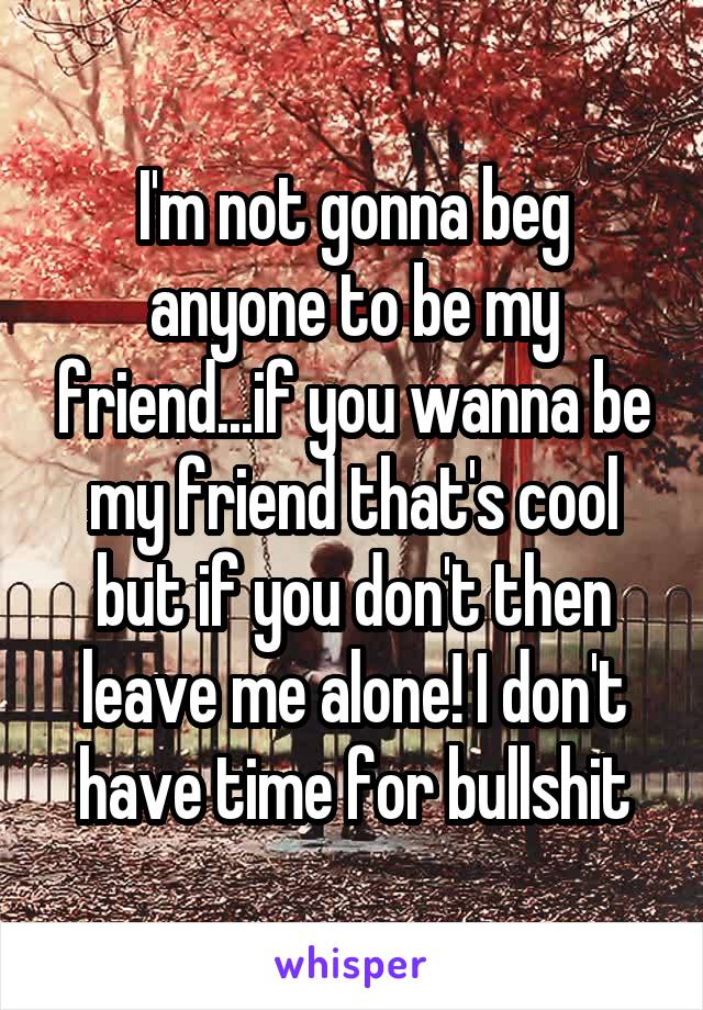 I'm not gonna beg anyone to be my friend...if you wanna be my friend that's cool but if you don't then leave me alone! I don't have time for bullshit