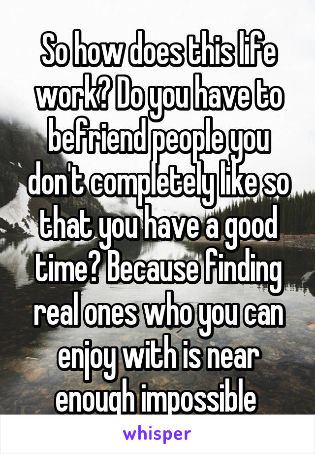 So how does this life work? Do you have to befriend people you don't completely like so that you have a good time? Because finding real ones who you can enjoy with is near enough impossible