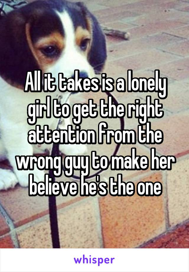 All it takes is a lonely girl to get the right attention from the wrong guy to make her believe he's the one