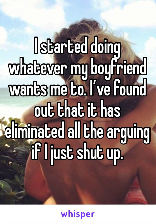 I started doing whatever my boyfriend wants me to. I've found out that it has eliminated all the arguing if I just shut up.
