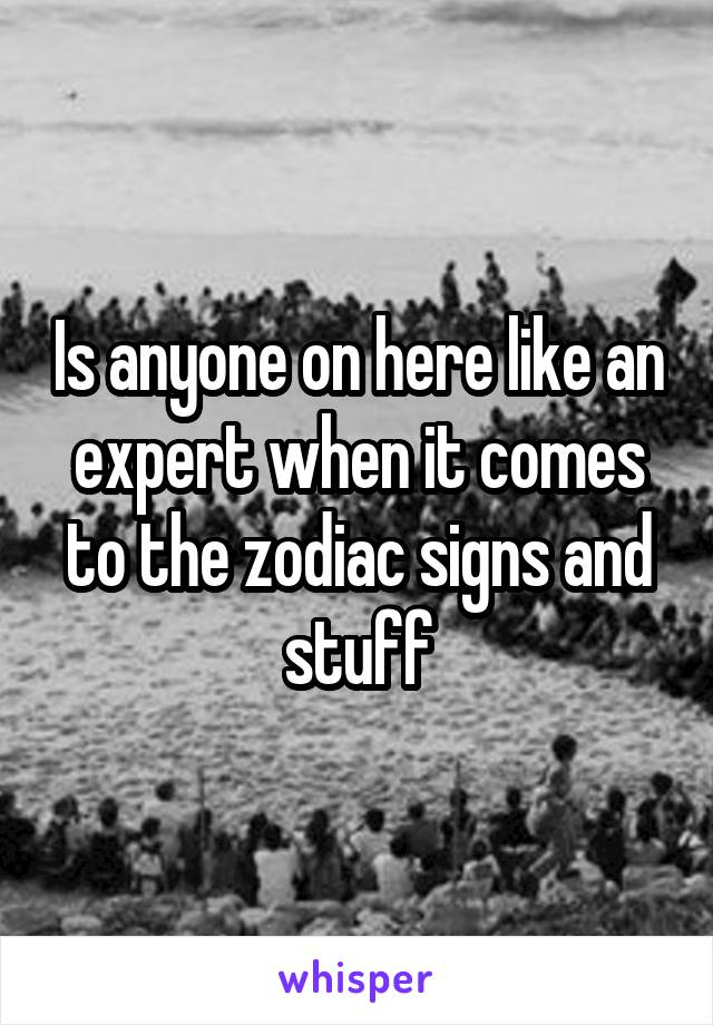 Is anyone on here like an expert when it comes to the zodiac signs and stuff