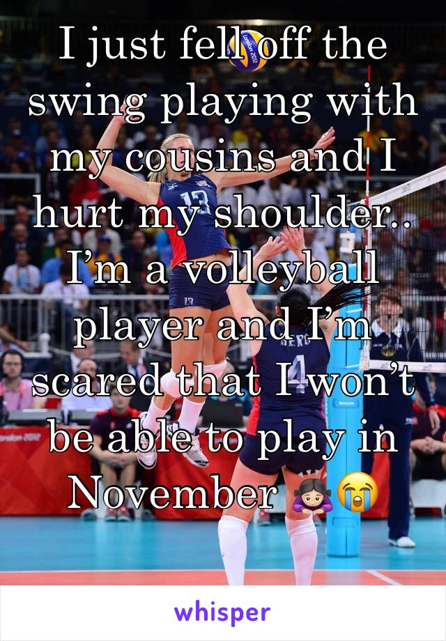 I just fell off the swing playing with my cousins and I hurt my shoulder.. I'm a volleyball player and I'm scared that I won't be able to play in November 🙇🏻♀️😭