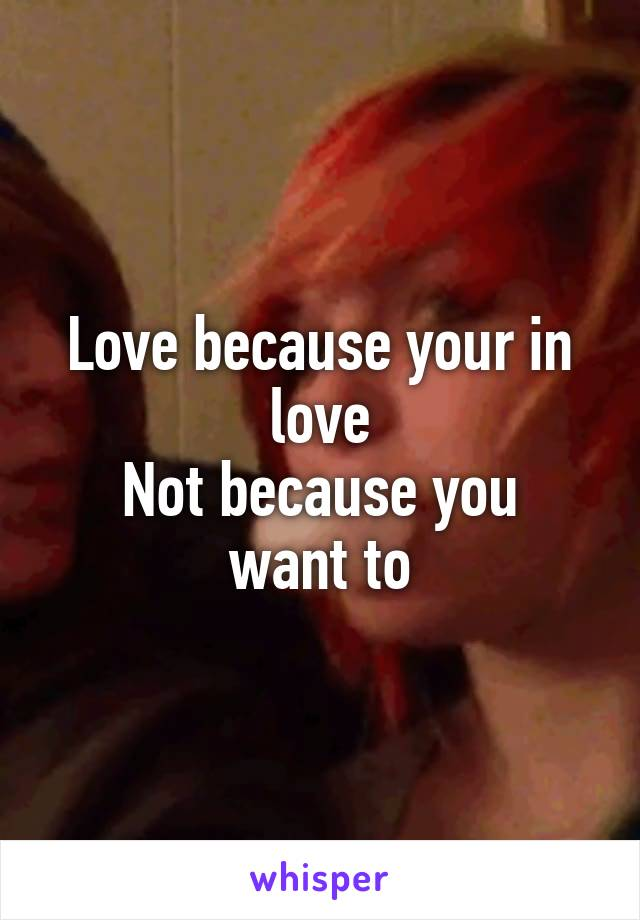 Love because your in love Not because you want to