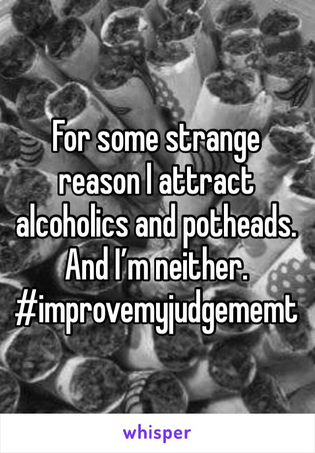 For some strange reason I attract alcoholics and potheads. And I'm neither. #improvemyjudgememt