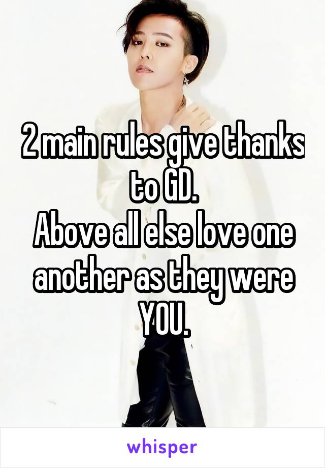 2 main rules give thanks to GD. Above all else love one another as they were YOU.