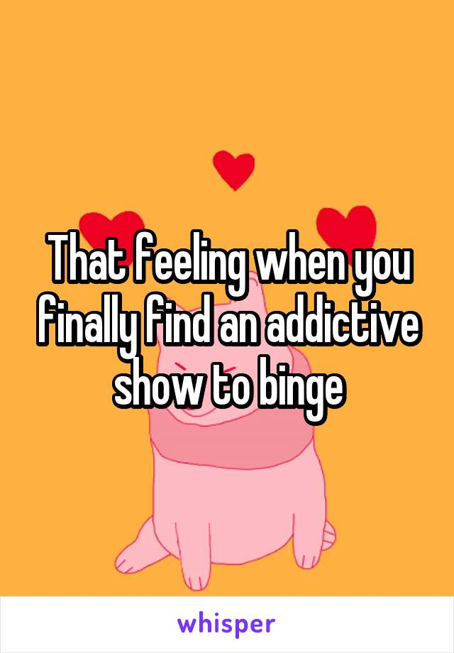 That feeling when you finally find an addictive show to binge