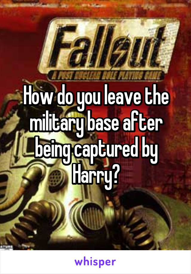 How do you leave the military base after being captured by Harry?