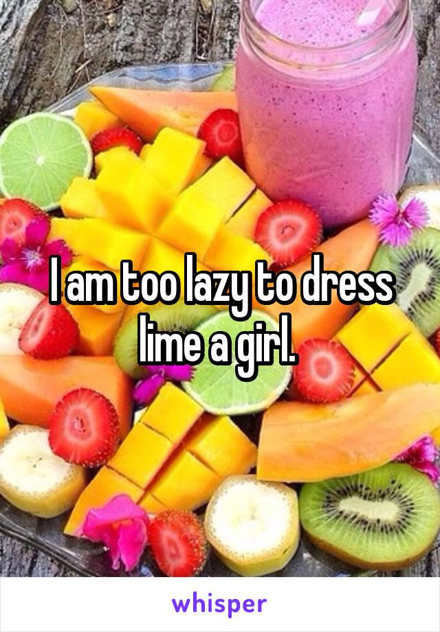 I am too lazy to dress lime a girl.