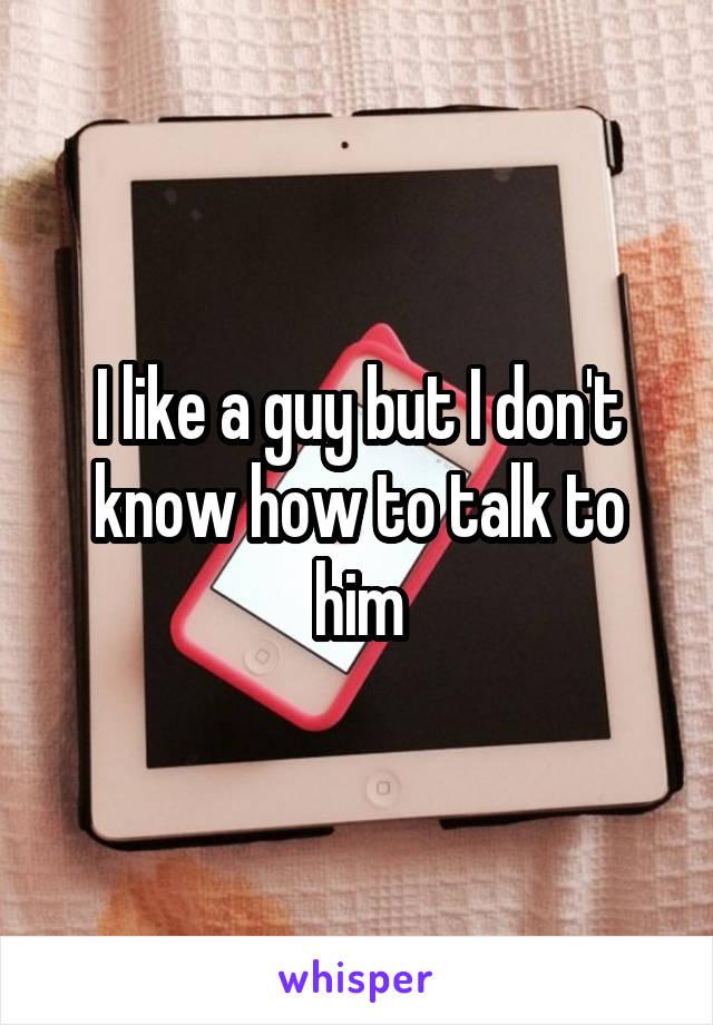 I like a guy but I don't know how to talk to him