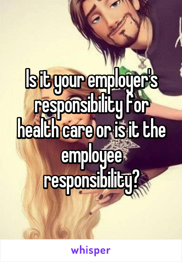 Is it your employer's responsibility for health care or is it the employee responsibility?