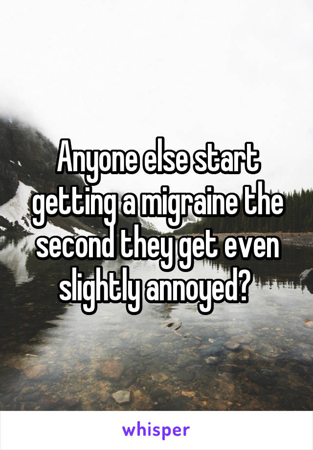 Anyone else start getting a migraine the second they get even slightly annoyed?