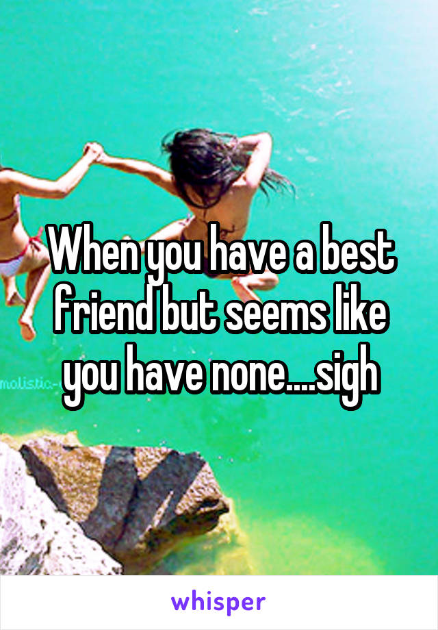 When you have a best friend but seems like you have none....sigh