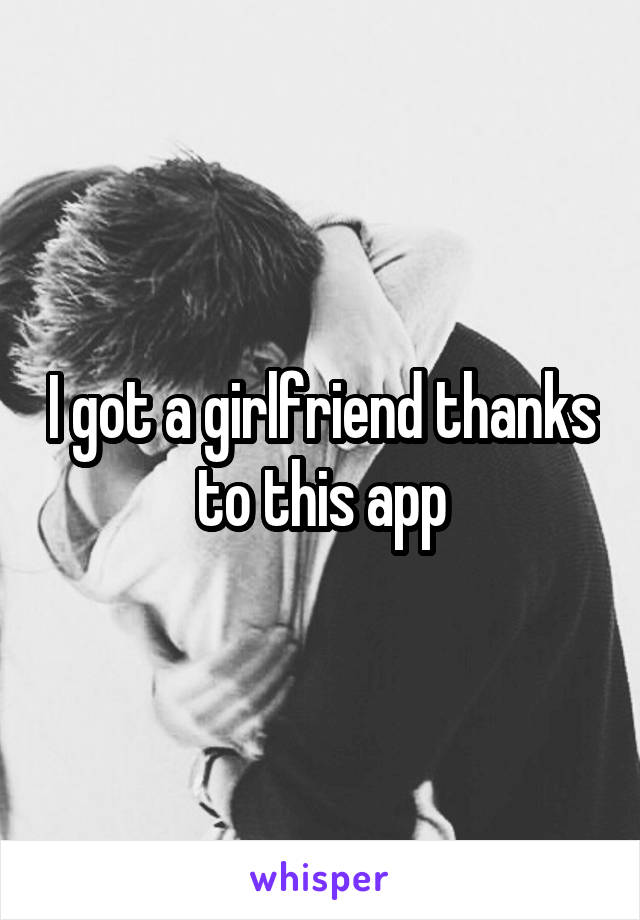 I got a girlfriend thanks to this app