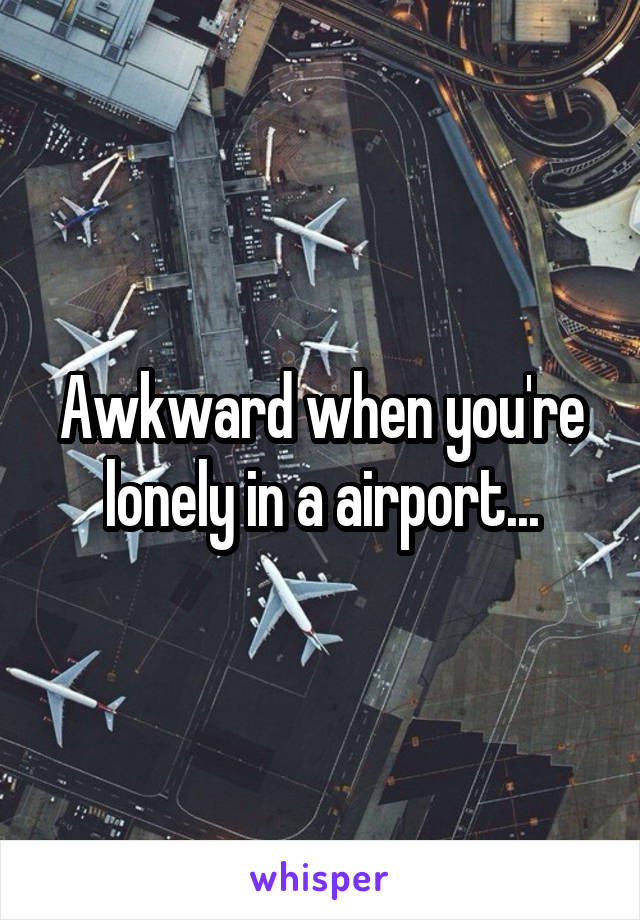 Awkward when you're lonely in a airport...