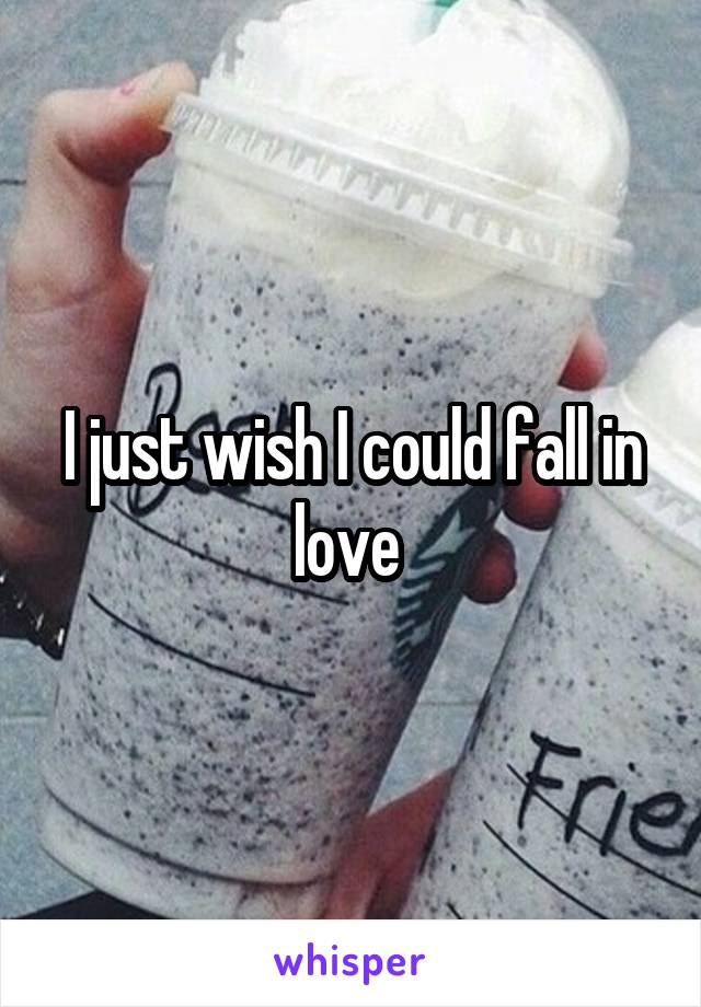 I just wish I could fall in love