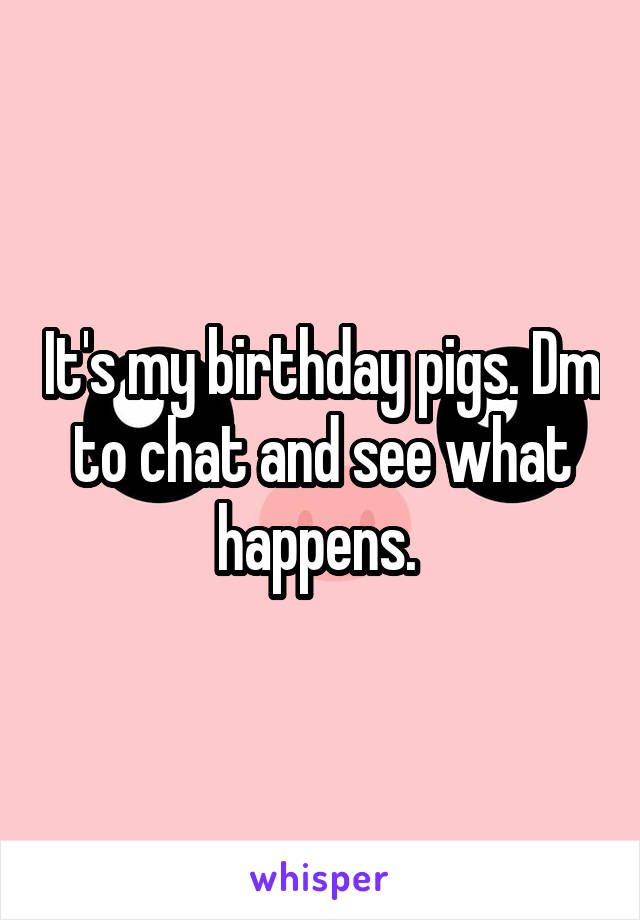 It's my birthday pigs. Dm to chat and see what happens.