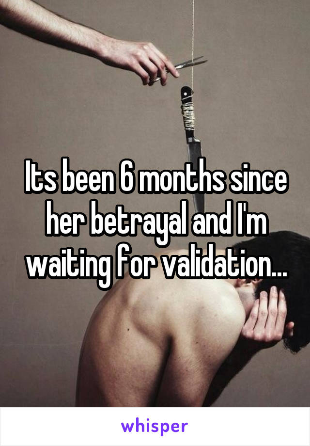 Its been 6 months since her betrayal and I'm waiting for validation...