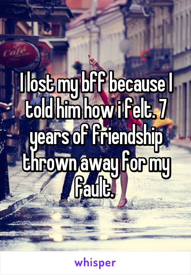 I lost my bff because I told him how i felt. 7 years of friendship thrown away for my fault.