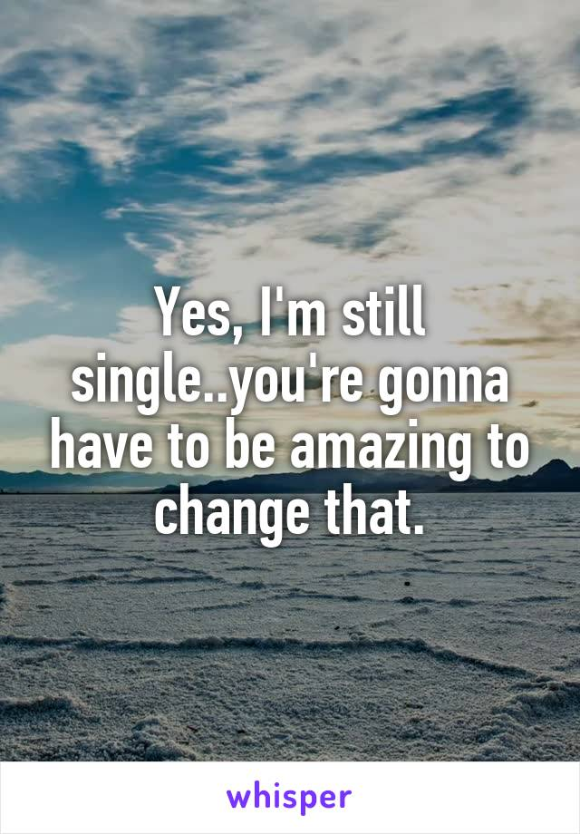 Yes, I'm still single..you're gonna have to be amazing to change that.