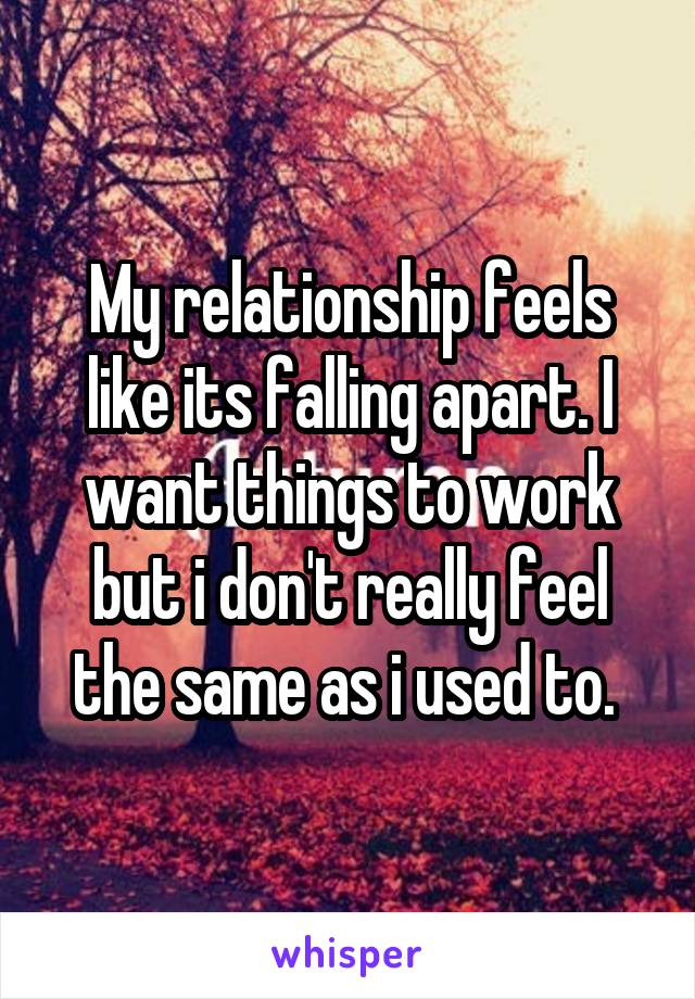 My relationship feels like its falling apart. I want things to work but i don't really feel the same as i used to.