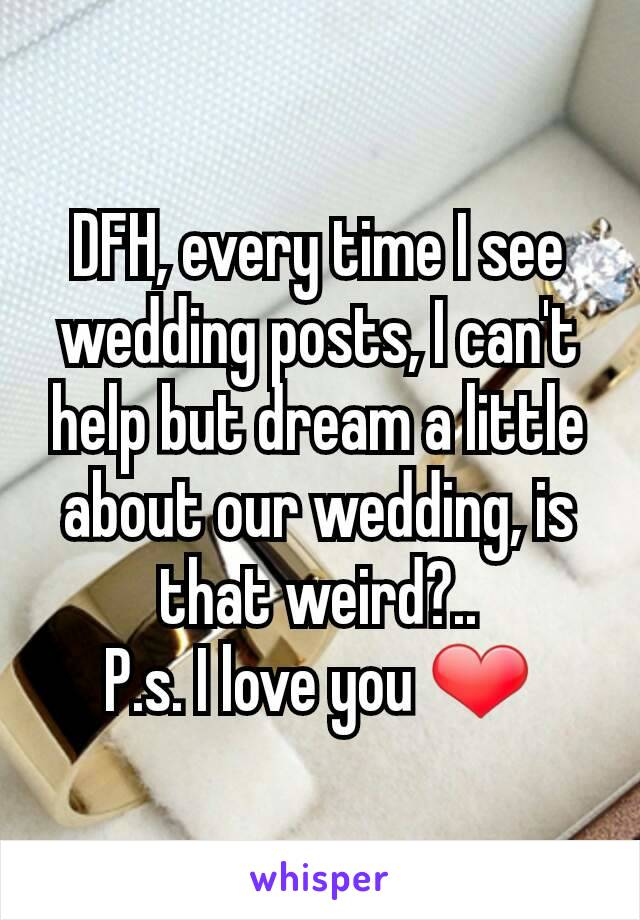 DFH, every time I see wedding posts, I can't help but dream a little about our wedding, is that weird?.. P.s. I love you ❤