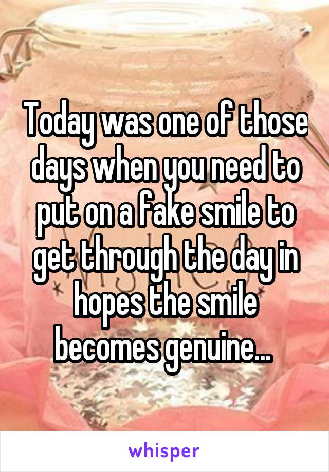 Today was one of those days when you need to put on a fake smile to get through the day in hopes the smile becomes genuine...