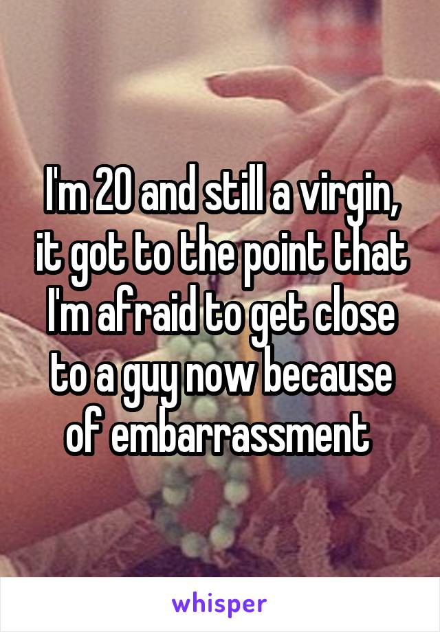 I'm 20 and still a virgin, it got to the point that I'm afraid to get close to a guy now because of embarrassment