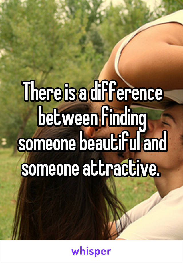 There is a difference between finding someone beautiful and someone attractive.