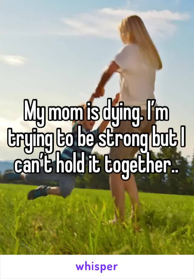 My mom is dying. I'm trying to be strong but I can't hold it together..