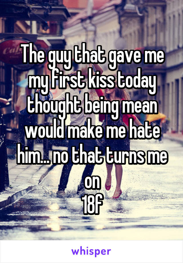 The guy that gave me my first kiss today thought being mean would make me hate him... no that turns me on 18f