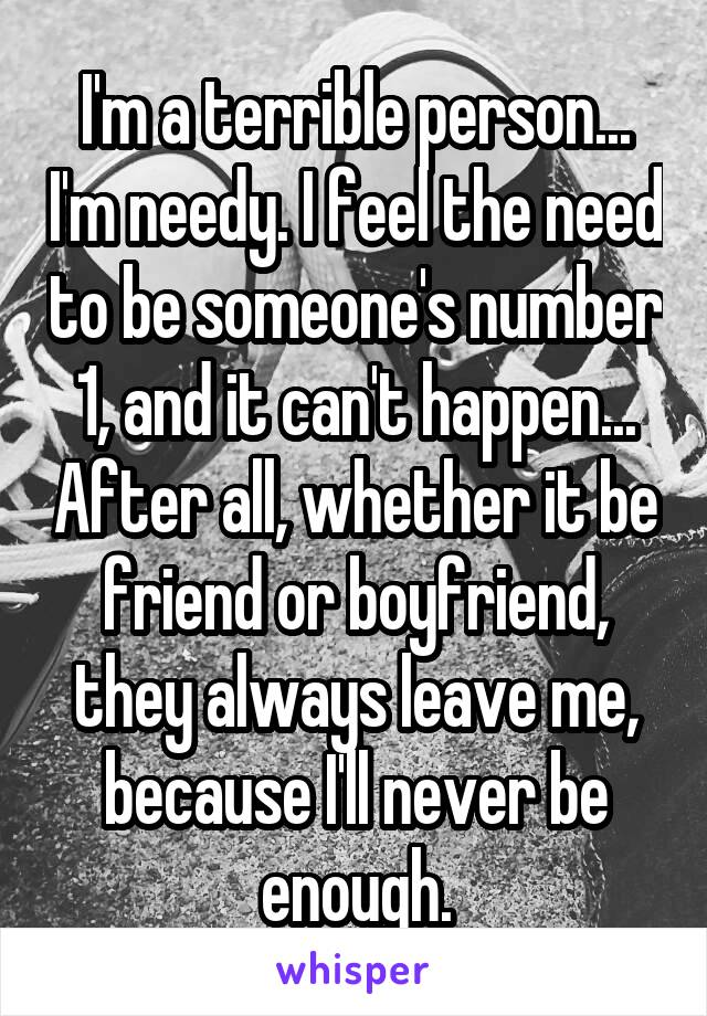 I'm a terrible person... I'm needy. I feel the need to be someone's number 1, and it can't happen... After all, whether it be friend or boyfriend, they always leave me, because I'll never be enough.