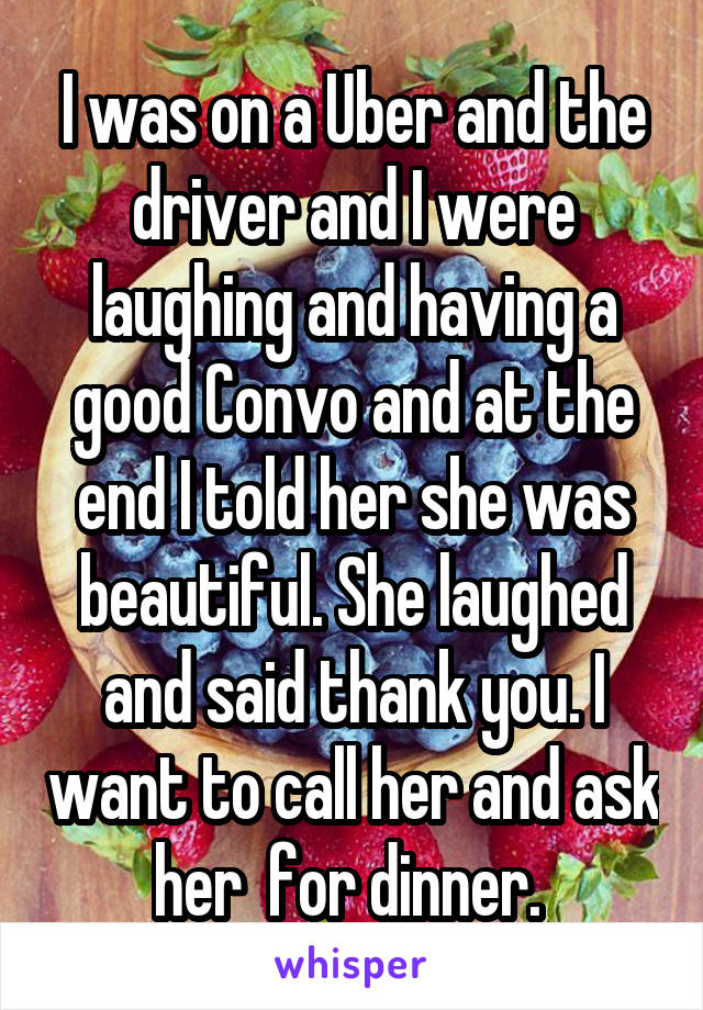 I was on a Uber and the driver and I were laughing and having a good Convo and at the end I told her she was beautiful. She laughed and said thank you. I want to call her and ask her  for dinner.