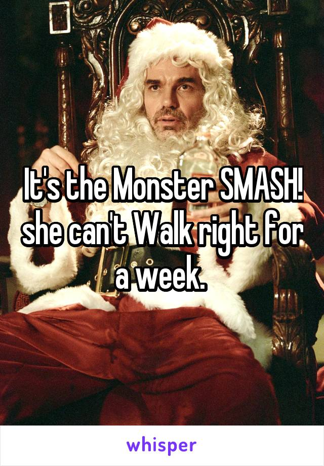 It's the Monster SMASH! she can't Walk right for a week.