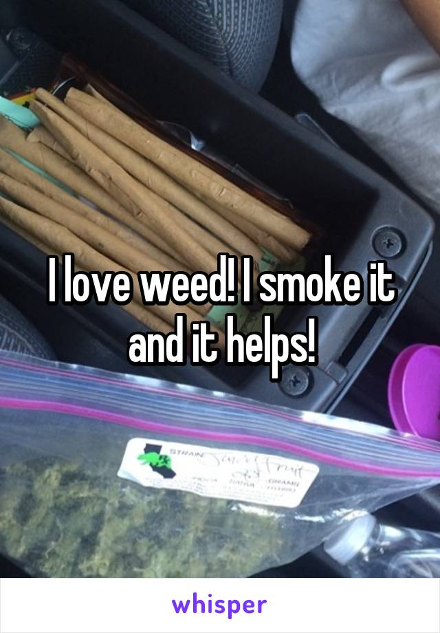 I love weed! I smoke it and it helps!