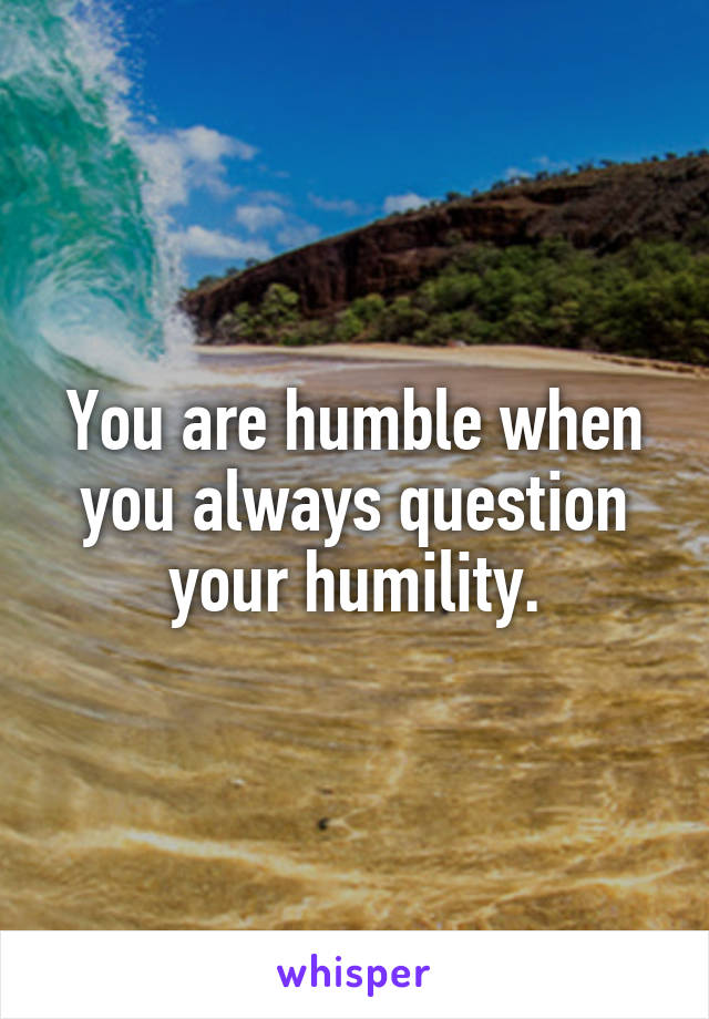 You are humble when you always question your humility.