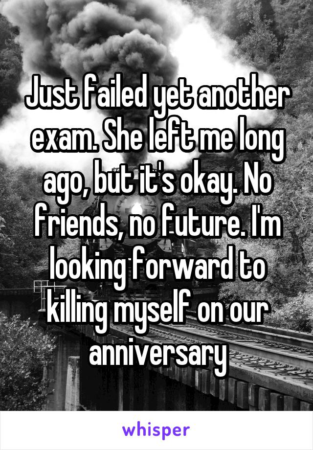 Just failed yet another exam. She left me long ago, but it's okay. No friends, no future. I'm looking forward to killing myself on our anniversary